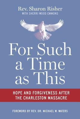 For Such a Time As This: Hope and Forgiveness After the Charleston Massacre by Rev. Sharon Risher