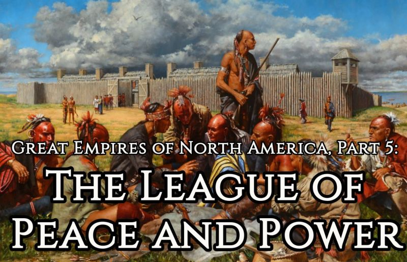 Great Empires of North America, Part 5: The League of Peace and Power