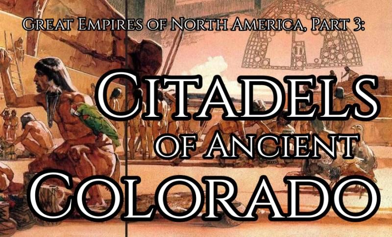 Great Empires of North America, Part 4: Citadels of Ancient Colorado