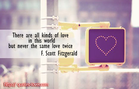There-are-all-kinds-of-love-in-this-world-but-never-the-same-love-twice.F.-Scott-Fitzgerald-quote
