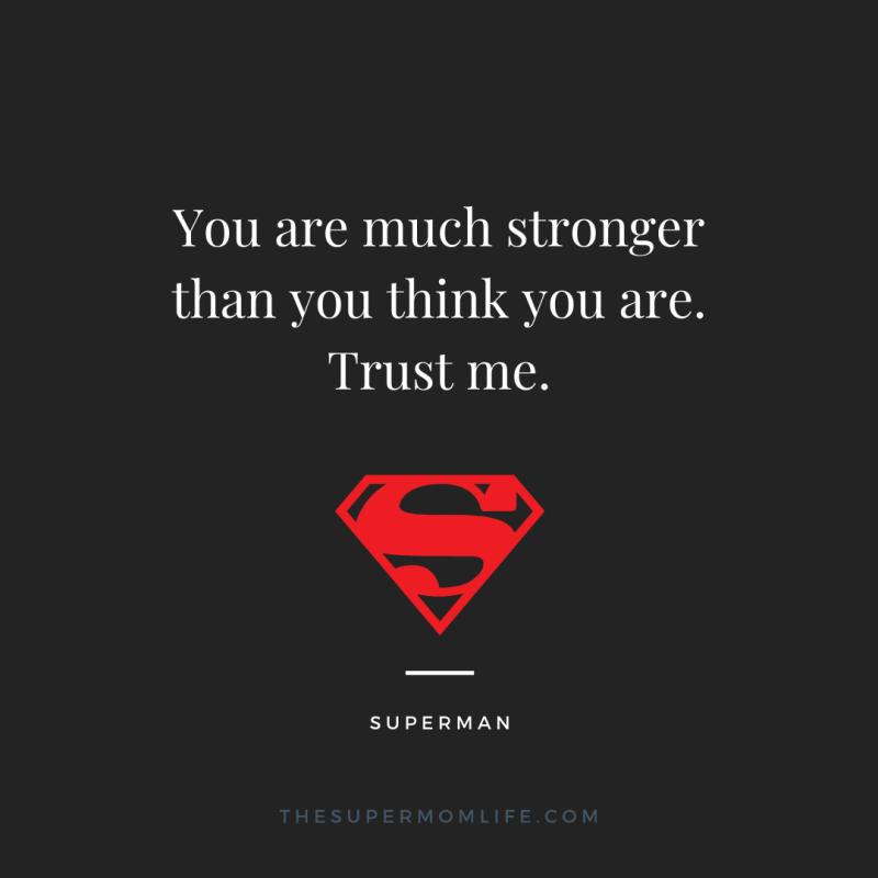 You are much stronger than you think you are. Trust me.
