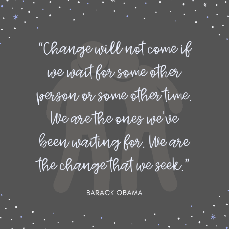 Change will not come if we wait for some other person or some other time. We are the ones we've been waiting for. We are the change that we seek. Barack Obama