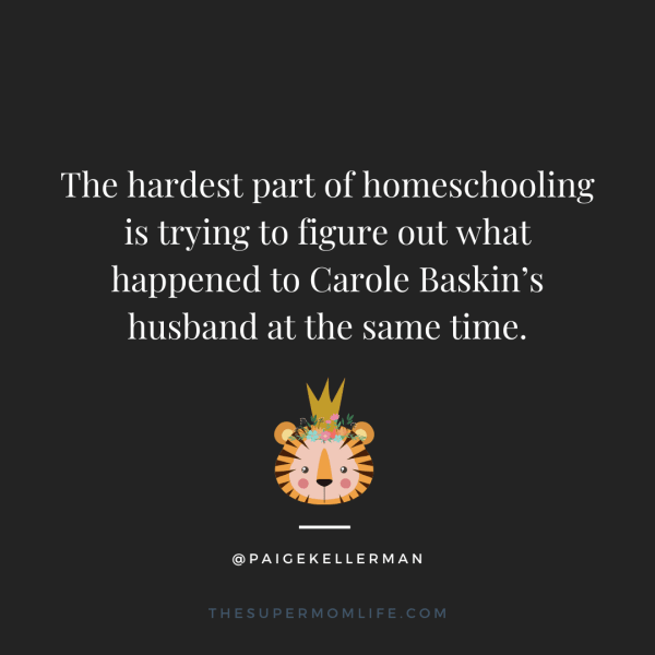 The hardest part of homeschooling is trying to figure out what happened to Carole Baskin's husband at the same time.