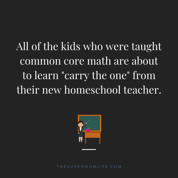 "All of the kids who were taught common core math are about to learn ""carry the one"" from their new homeschool teacher."