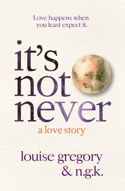 It's Not Never, by Louise Gregory and N.G.K.