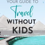 Tips for When You Travel Without Kids
