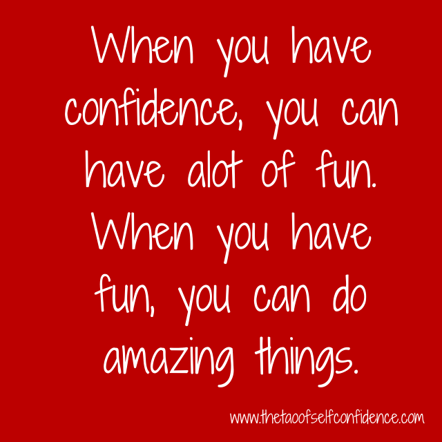 When you have confidence, you can have alot of fun. When you have fun, you can do amazing things.