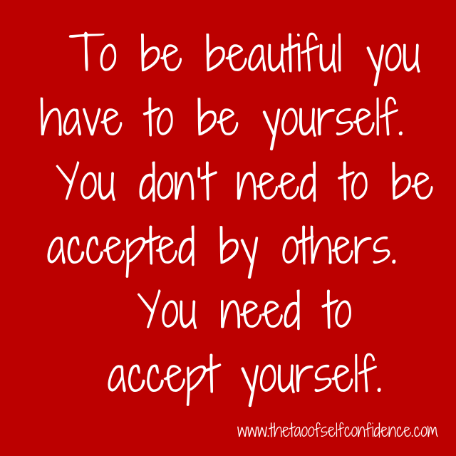 To be beautiful you have to be yourself.  You don't need to be accepted by others.  You need to accept yourself.