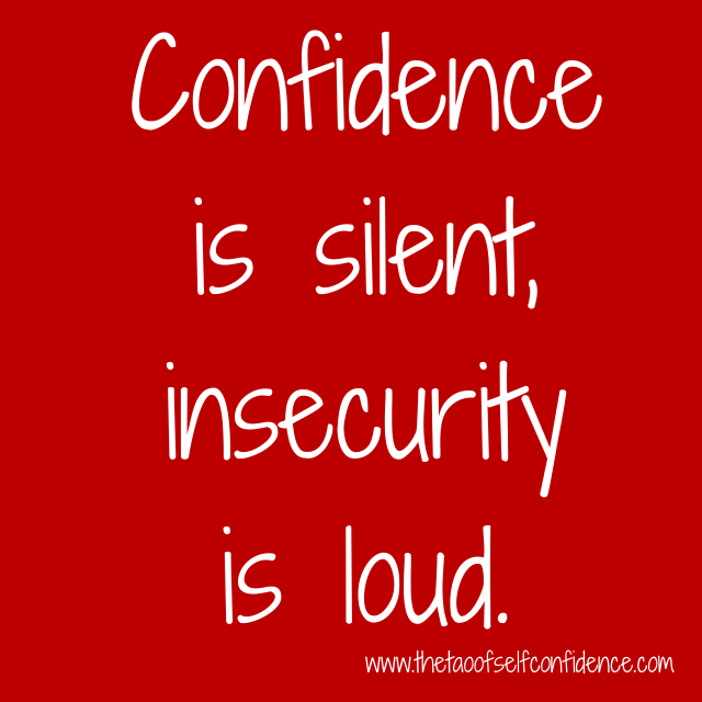 Confidence is silent insecurity is loud