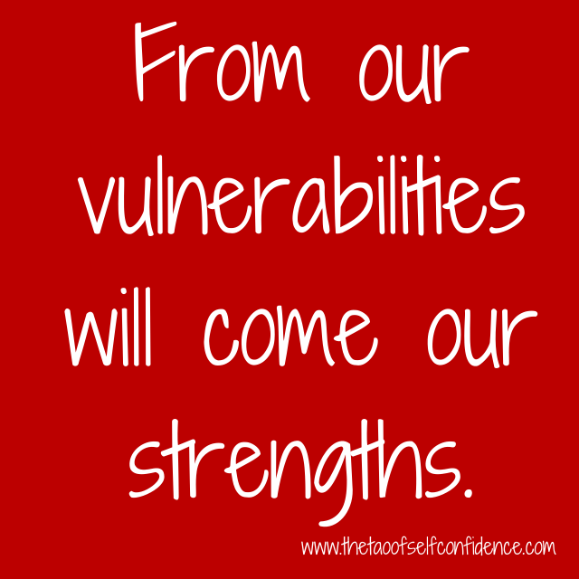 From our vulnerabilities will come our strengths.