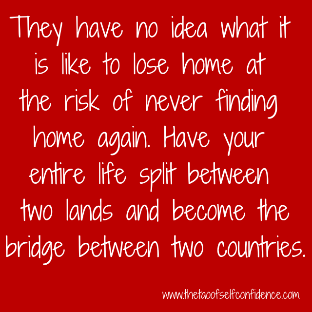 They have no idea what it is like to lose home at the risk of never finding home again. Have your entire life split between two lands and become the bridge between two countries.