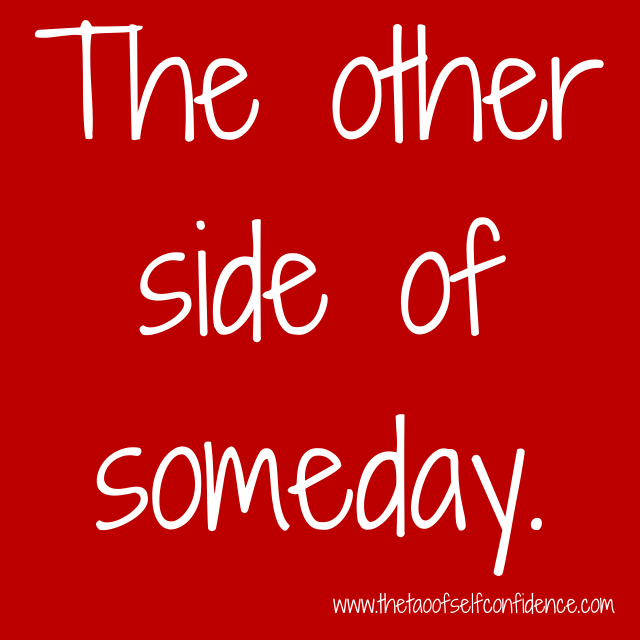 The other side of someday.