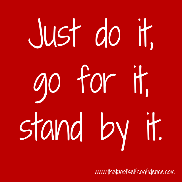Just do it, go for it, stand by it.