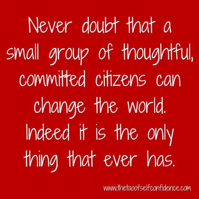 Never doubt that a small group of thoughtful, committed citizens can change the world. Indeed it is the only thing that ever has.