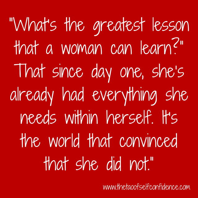 """What's the greatest lesson that a woman can learn?"" That since day one, she's already had everything she needs within herself. It's the world that convinced that she did not."""