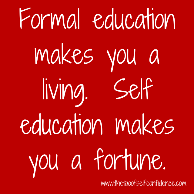 Formal education makes you a living.  Self education makes you a fortune.