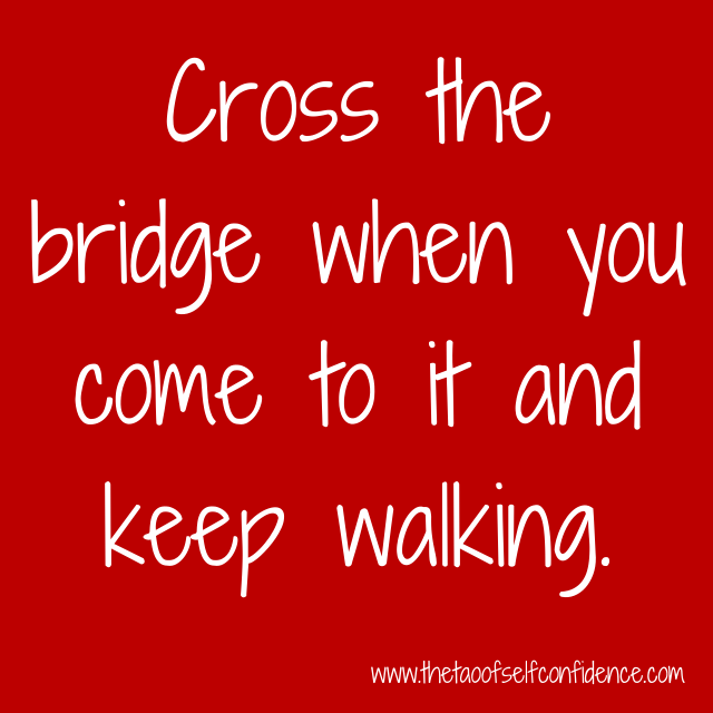 Cross the bridge when you come to it and keep walking.