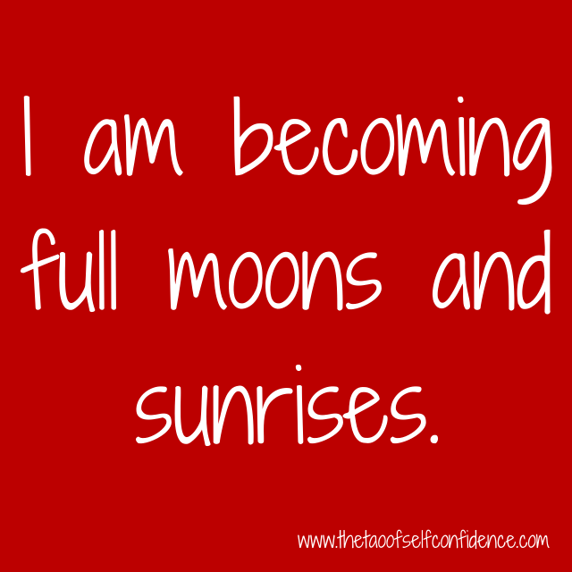 I am becoming full moons and sunrises.