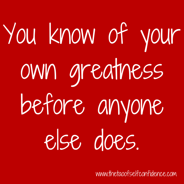 You know of your own greatness before anyone else does.