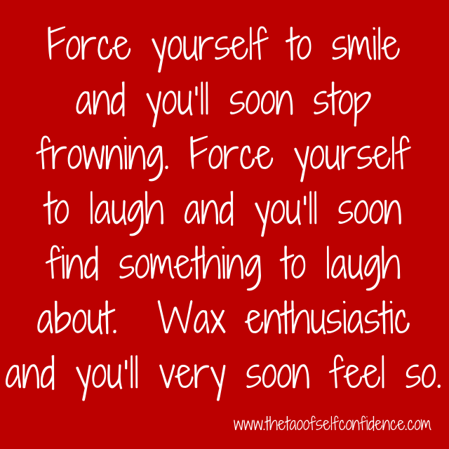 Force yourself to smile and you'll soon stop frowning. Force yourself to laugh and you'll soon find something to laugh about. Wax enthusiastic and you'll very soon feel so.
