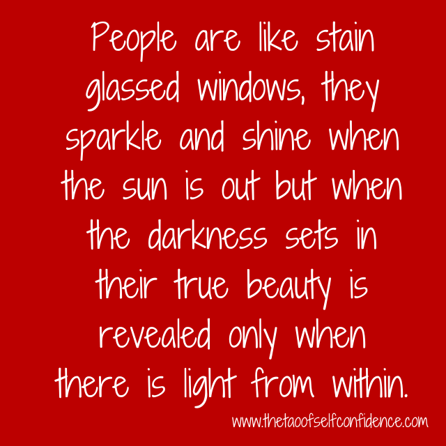 People are like stain glassed windows, they sparkle and shine when the sun is out but when the darkness sets in their true beauty is revealed only when there is light from within.