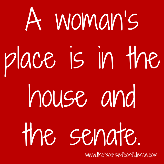 A woman's place is in the house and the senate.