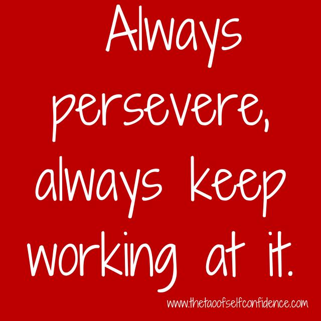 Always persevere, always keep working at it.