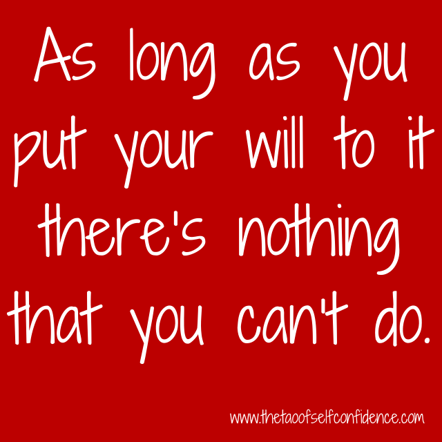 As long as you put your will to it there's nothing that you can't do.