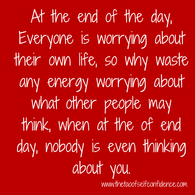At the end of the day, Everyone is worrying about their own life, so why waste any energy worrying about what other people may think, when at the of end day, nobody is even thinking about you.