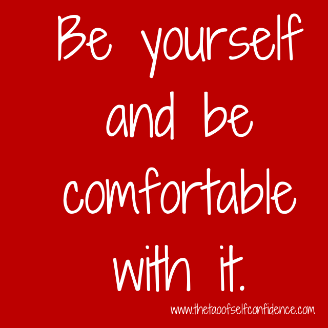 Be yourself and be comfortable with it.