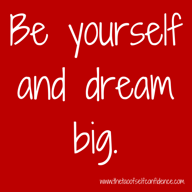 Be yourself and dream big.