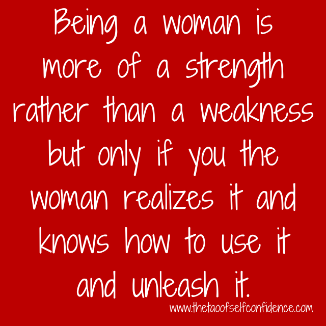 Being a woman is more of a strength rather than a weakness but only if you the woman realizes it and knows how to use it and unleash it.
