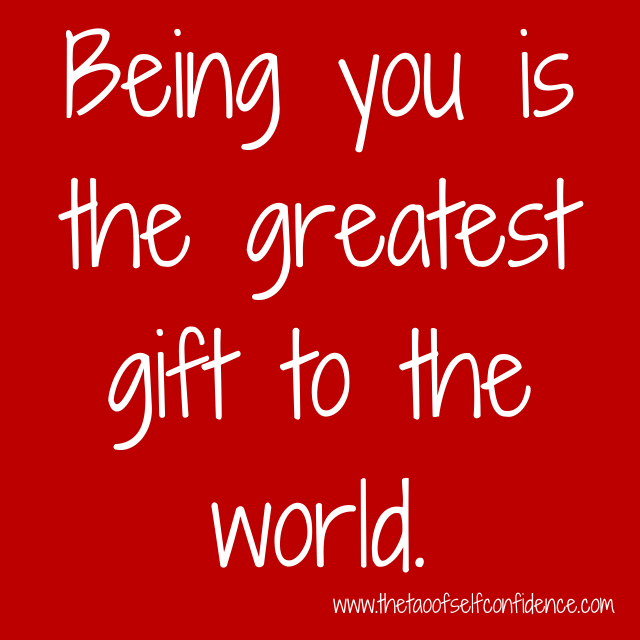 Being you is the greatest gift to the world.