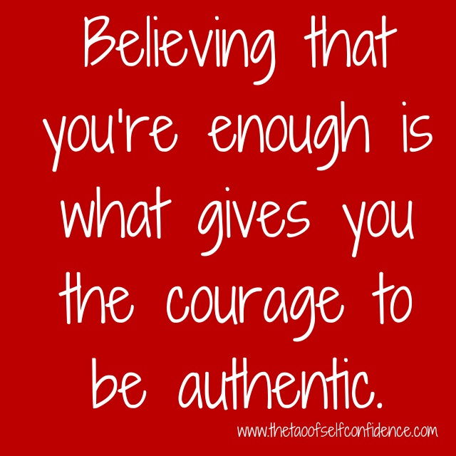 Believing that you're enough is what gives you the courage to be authentic.