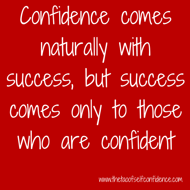 Confidence comes naturally with success, but success comes only to those who are confident.