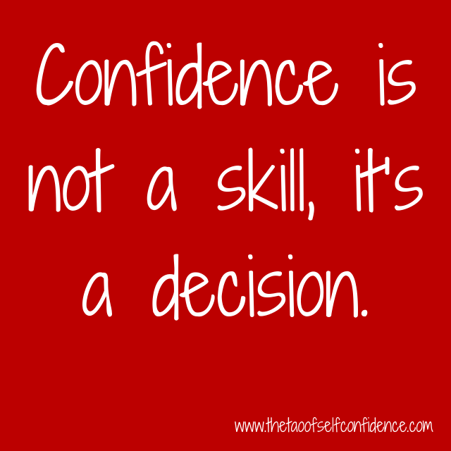 Confidence is not a skill, it's a decision.