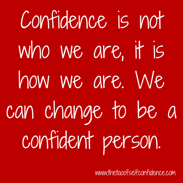 Confidence is not who we are, it is how we are. We can change to be a confident person.