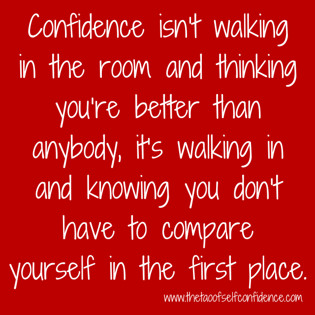 Confidence isn't walking in the room and thinking you're better than anybody, it's walking in and knowing you don't have to compare yourself in the first place.