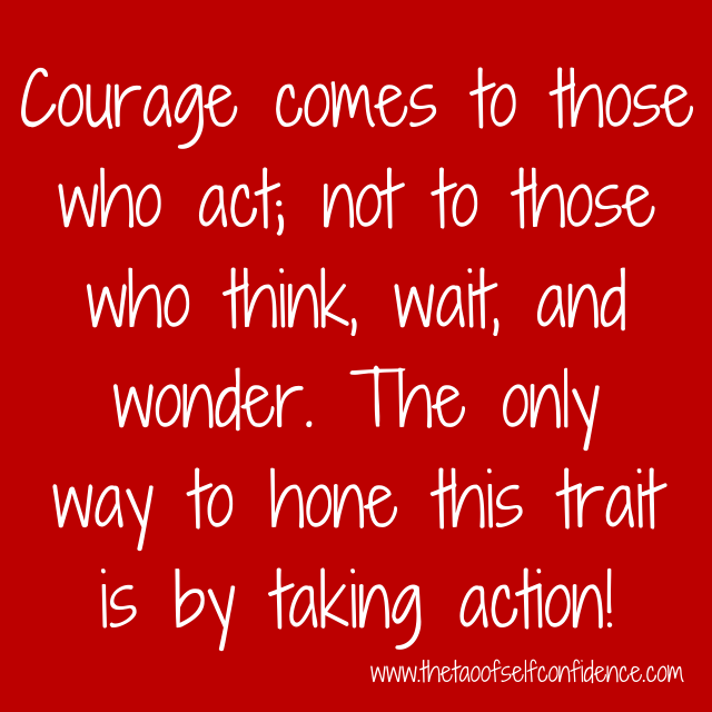 Courage comes to those who act; not to those who think, wait, and wonder. The only way to hone this trait is by taking action!