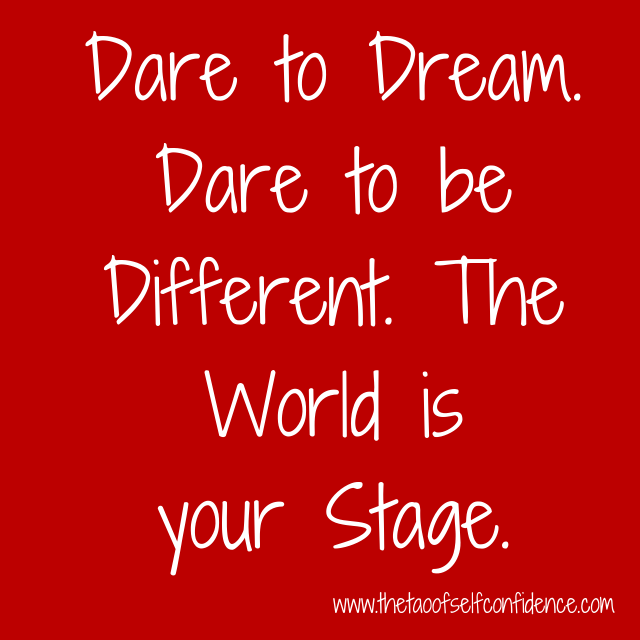 Dare to Dream. Dare to be Different. The World is your Stage.