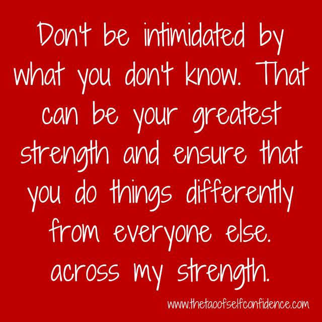 Don't be intimidated by what you don't know. That can be your greatest strength and ensure that you do things differently from everyone else.
