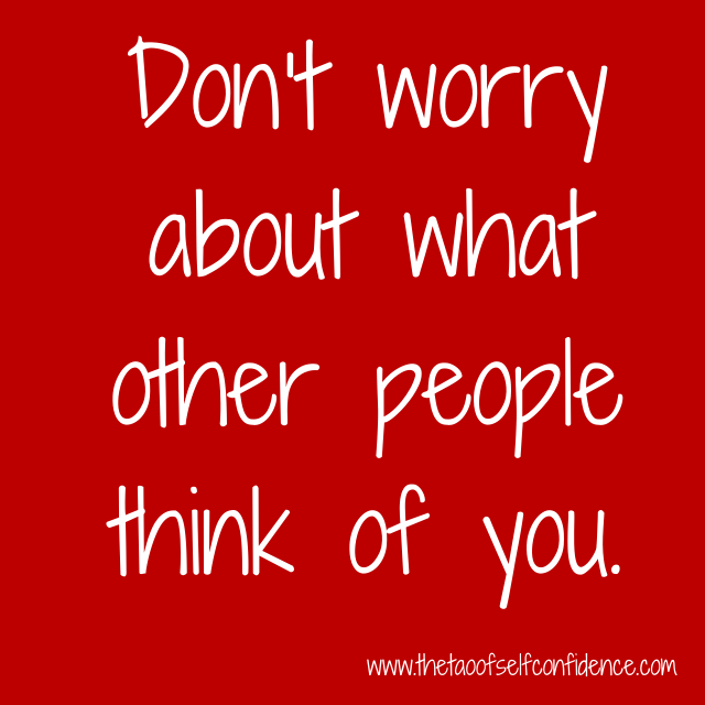 Don't worry about what other people think of you.