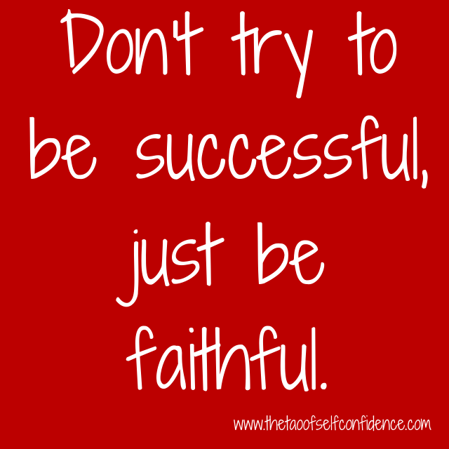 Don't try to be successful, just be faithful.