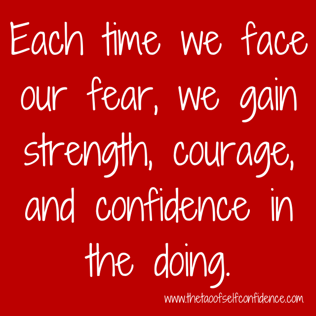 Each time we face our fear, we gain strength, courage and confidence in the doing.