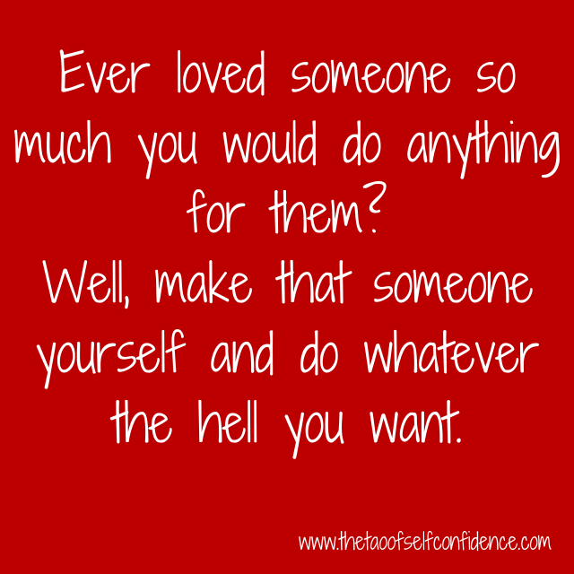 Ever loved someone so much you would do anything for them? Well, make that someone yourself and do whatever the hell you want.