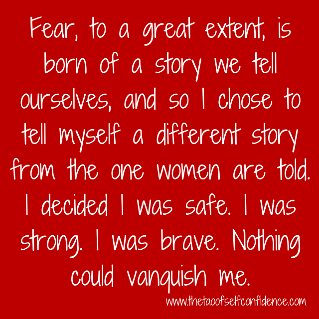 Fear, to a great extent, is born of a story we tell ourselves, and so I chose to tell myself a different story from the one women are told. I decided I was safe. I was strong. I was brave. Nothing could vanquish me.