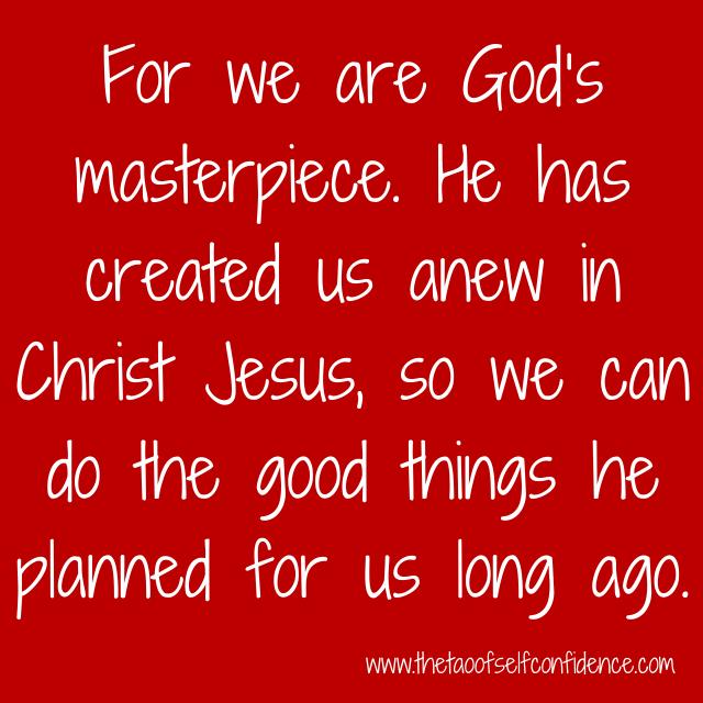 For we are God's masterpiece. He has created us anew in Christ Jesus, so we can do the good things he planned for us long ago.