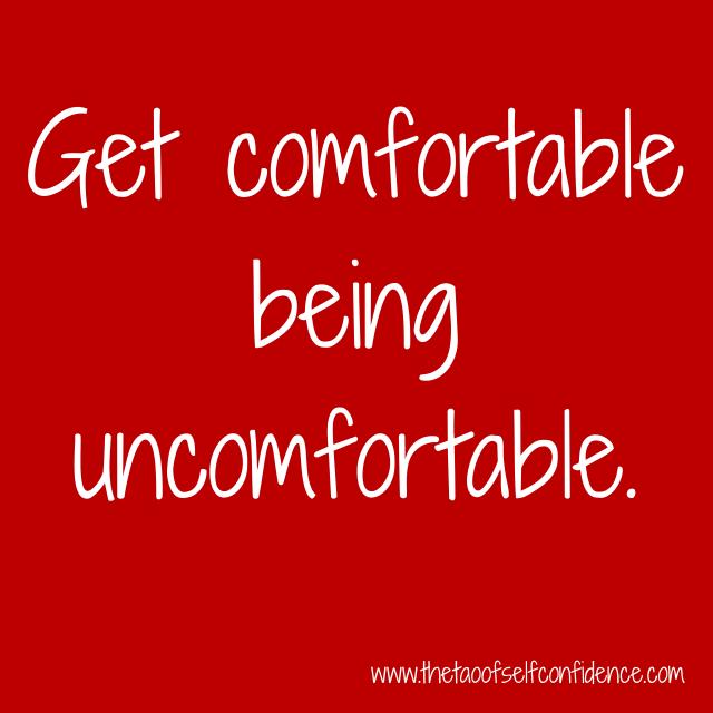 Get comfortable being uncomfortable.