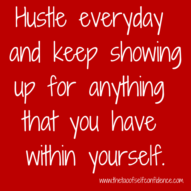 Hustle everyday and keep showing up for anything that you have within yourself.