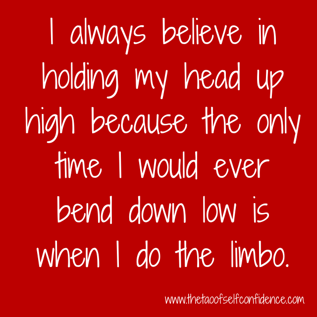 I always believe in holding my head up high because the only time I would ever bend down low is when I do the limbo.